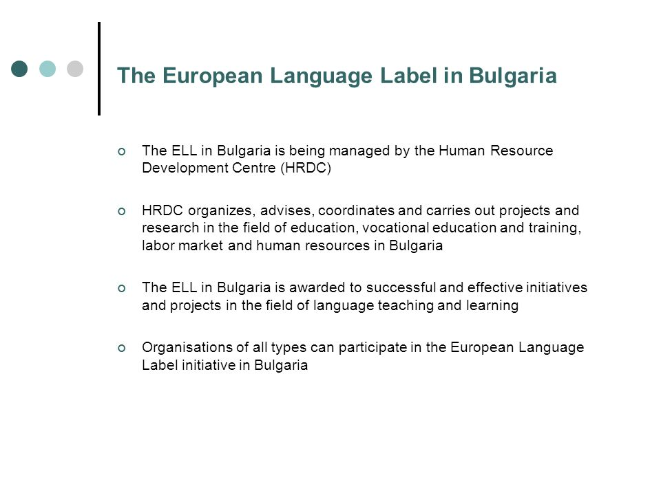 The European Language Label in Bulgaria The ELL in Bulgaria is being managed by the Human Resource Development Centre (HRDC) HRDC organizes, advises, coordinates and carries out projects and research in the field of education, vocational education and training, labor market and human resources in Bulgaria The ELL in Bulgaria is awarded to successful and effective initiatives and projects in the field of language teaching and learning Organisations of all types can participate in the European Language Label initiative in Bulgaria