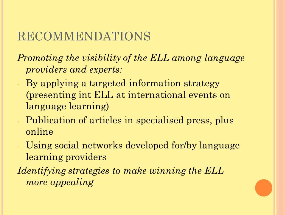 RECOMMENDATIONS Promoting the visibility of the ELL among language providers and experts: - By applying a targeted information strategy (presenting int ELL at international events on language learning) - Publication of articles in specialised press, plus online - Using social networks developed for/by language learning providers Identifying strategies to make winning the ELL more appealing
