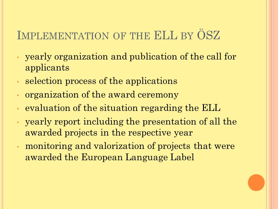 I MPLEMENTATION OF THE ELL BY ÖSZ yearly organization and publication of the call for applicants selection process of the applications organization of the award ceremony evaluation of the situation regarding the ELL yearly report including the presentation of all the awarded projects in the respective year monitoring and valorization of projects that were awarded the European Language Label