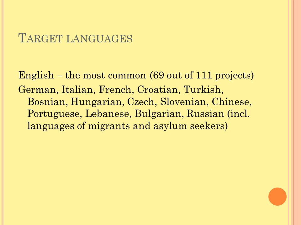 T ARGET LANGUAGES English – the most common (69 out of 111 projects) German, Italian, French, Croatian, Turkish, Bosnian, Hungarian, Czech, Slovenian, Chinese, Portuguese, Lebanese, Bulgarian, Russian (incl.