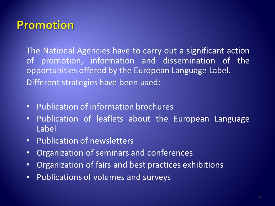 7 The National Agencies have to carry out a significant action of promotion, information and dissemination of the opportunities offered by the European Language Label.