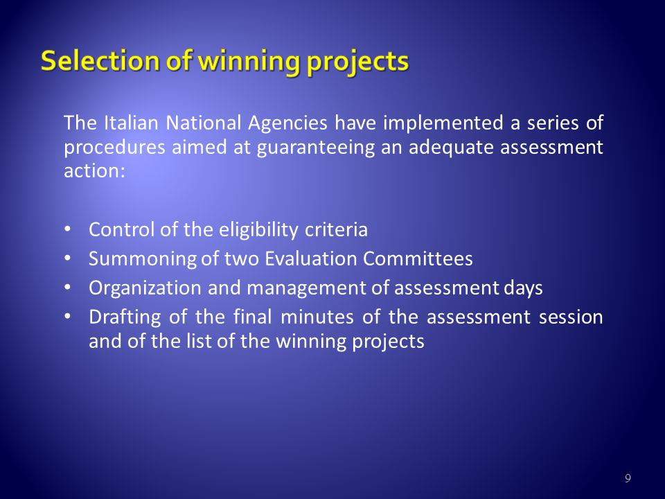 9 The Italian National Agencies have implemented a series of procedures aimed at guaranteeing an adequate assessment action: Control of the eligibility criteria Summoning of two Evaluation Committees Organization and management of assessment days Drafting of the final minutes of the assessment session and of the list of the winning projects