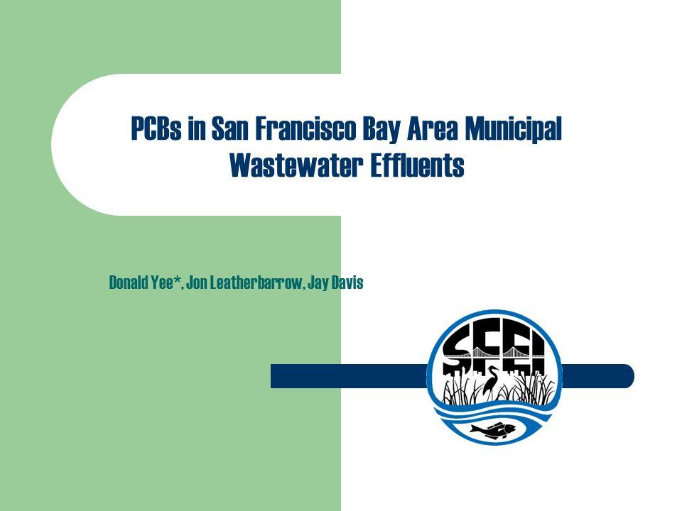 PCBs in San Francisco Bay Area Municipal Wastewater Effluents Donald Yee*, Jon Leatherbarrow, Jay Davis