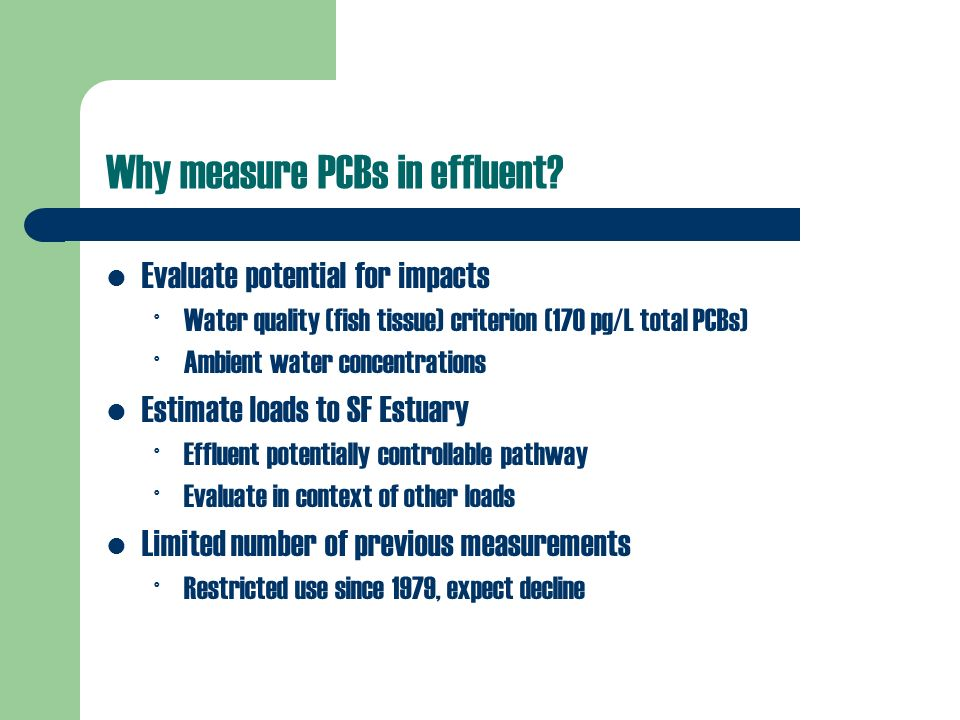 Why measure PCBs in effluent? Evaluate potential for impacts ° Water quality (fish tissue) criterion (170 pg/L total PCBs) ° Ambient water concentrati
