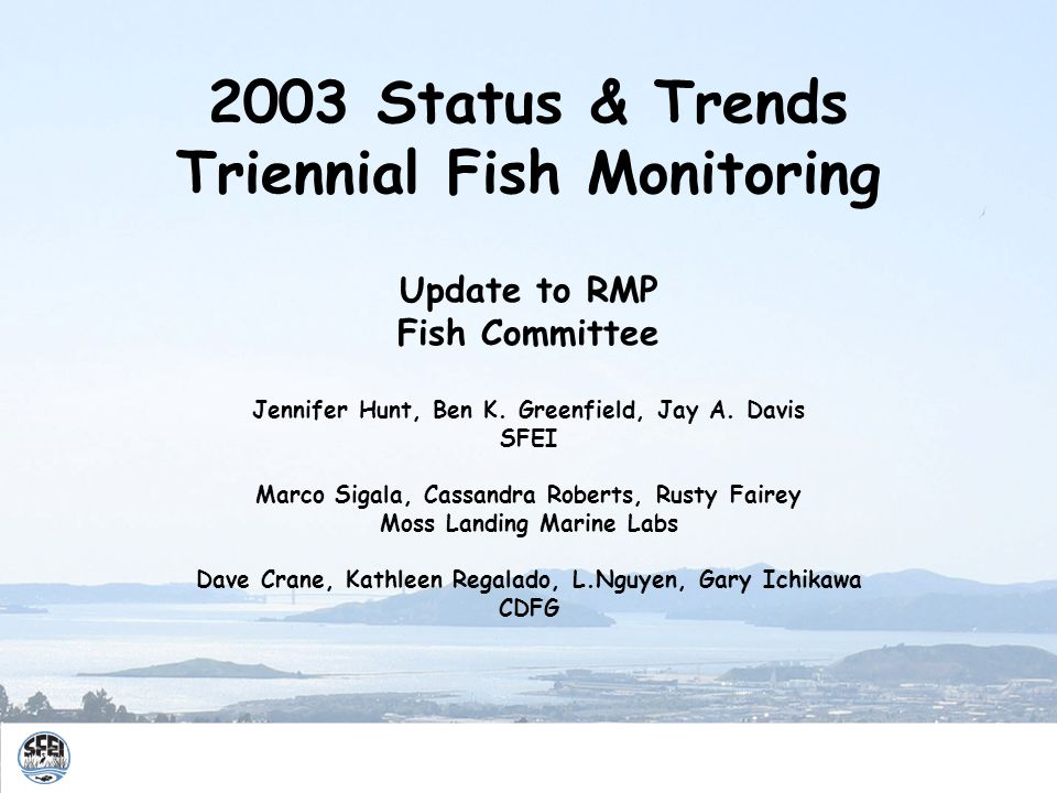 2003 Status & Trends Triennial Fish Monitoring Update to RMP Fish Committee Jennifer Hunt, Ben K.