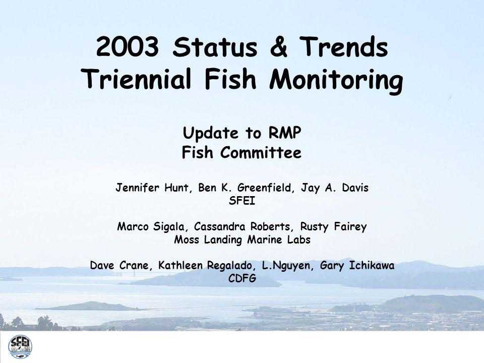 2003 Status & Trends Triennial Fish Monitoring Update to RMP Fish Committee Jennifer Hunt, Ben K. Greenfield, Jay A. Davis SFEI Marco Sigala, Cassandr