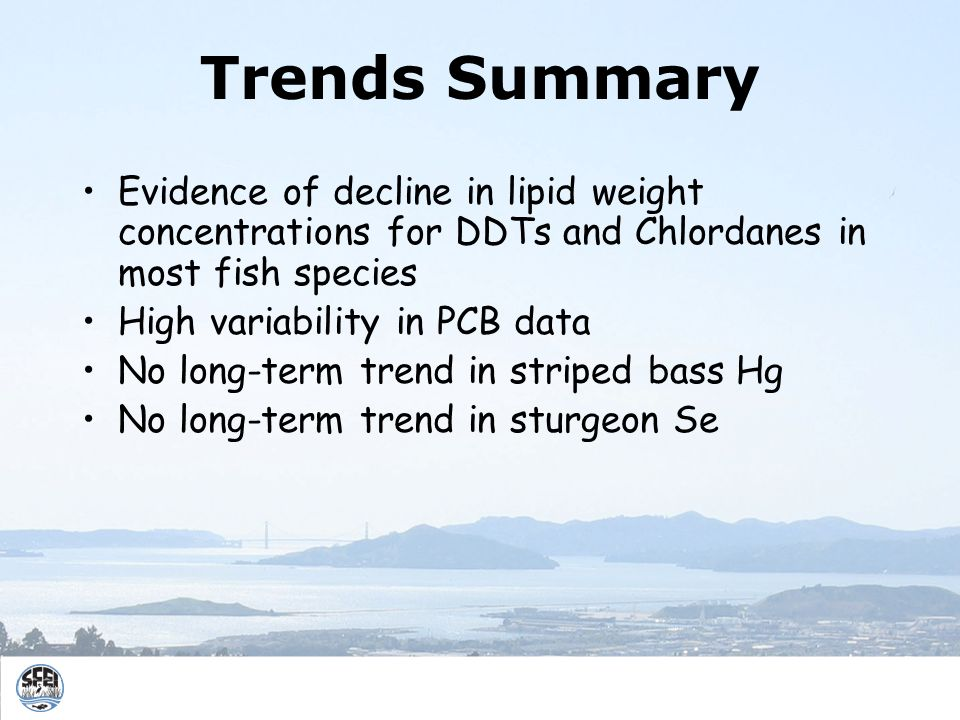 Trends Summary Evidence of decline in lipid weight concentrations for DDTs and Chlordanes in most fish species High variability in PCB data No long-term trend in striped bass Hg No long-term trend in sturgeon Se