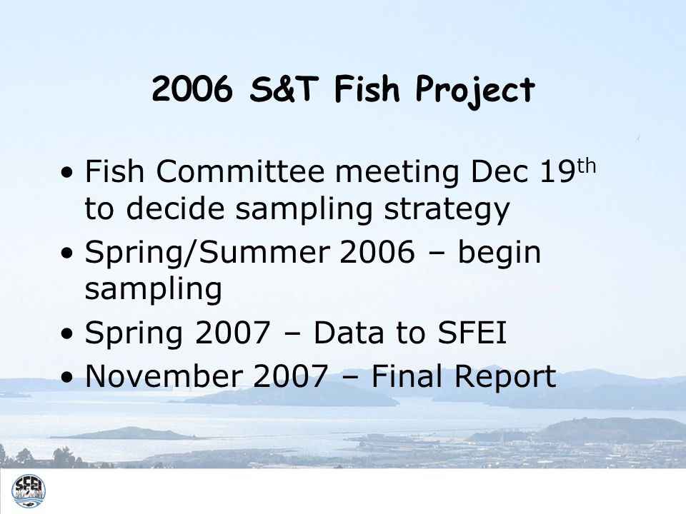 2006 S&T Fish Project Fish Committee meeting Dec 19 th to decide sampling strategy Spring/Summer 2006 – begin sampling Spring 2007 – Data to SFEI November 2007 – Final Report
