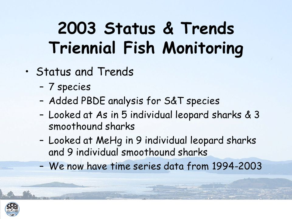 2003 Status & Trends Triennial Fish Monitoring Status and Trends –7 species –Added PBDE analysis for S&T species –Looked at As in 5 individual leopard sharks & 3 smoothound sharks –Looked at MeHg in 9 individual leopard sharks and 9 individual smoothound sharks –We now have time series data from 1994-2003