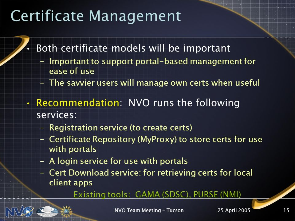 25 April 2005NVO Team Meeting - Tucson15 Certificate Management Both certificate models will be important –Important to support portal-based management for ease of use –The savvier users will manage own certs when useful Recommendation: NVO runs the following services: –Registration service (to create certs) –Certificate Repository (MyProxy) to store certs for use with portals –A login service for use with portals –Cert Download service: for retrieving certs for local client apps Existing tools: GAMA (SDSC), PURSE (NMI)