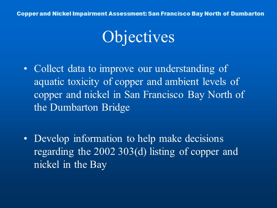 Objectives Collect data to improve our understanding of aquatic toxicity of copper and ambient levels of copper and nickel in San Francisco Bay North of the Dumbarton Bridge Develop information to help make decisions regarding the 2002 303(d) listing of copper and nickel in the Bay Copper and Nickel Impairment Assessment: San Francisco Bay North of Dumbarton