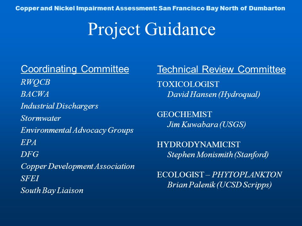 Project Guidance Coordinating Committee RWQCB BACWA Industrial Dischargers Stormwater Environmental Advocacy Groups EPA DFG Copper Development Association SFEI South Bay Liaison Technical Review Committee TOXICOLOGIST David Hansen (Hydroqual) GEOCHEMIST Jim Kuwabara (USGS) HYDRODYNAMICIST Stephen Monismith (Stanford) ECOLOGIST – PHYTOPLANKTON Brian Palenik (UCSD Scripps) Copper and Nickel Impairment Assessment: San Francisco Bay North of Dumbarton