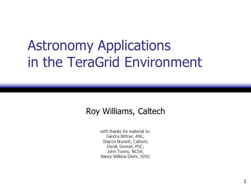 1 Astronomy Applications in the TeraGrid Environment Roy Williams, Caltech with thanks for material to: Sandra Bittner, ANL; Sharon Brunett, Caltech; Derek Simmel, PSC; John Towns, NCSA; Nancy Wilkins-Diehr, SDSC