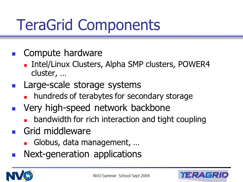 NVO Summer School Sept 2004 TeraGrid Components Compute hardware Intel/Linux Clusters, Alpha SMP clusters, POWER4 cluster, … Large-scale storage systems hundreds of terabytes for secondary storage Very high-speed network backbone bandwidth for rich interaction and tight coupling Grid middleware Globus, data management, … Next-generation applications