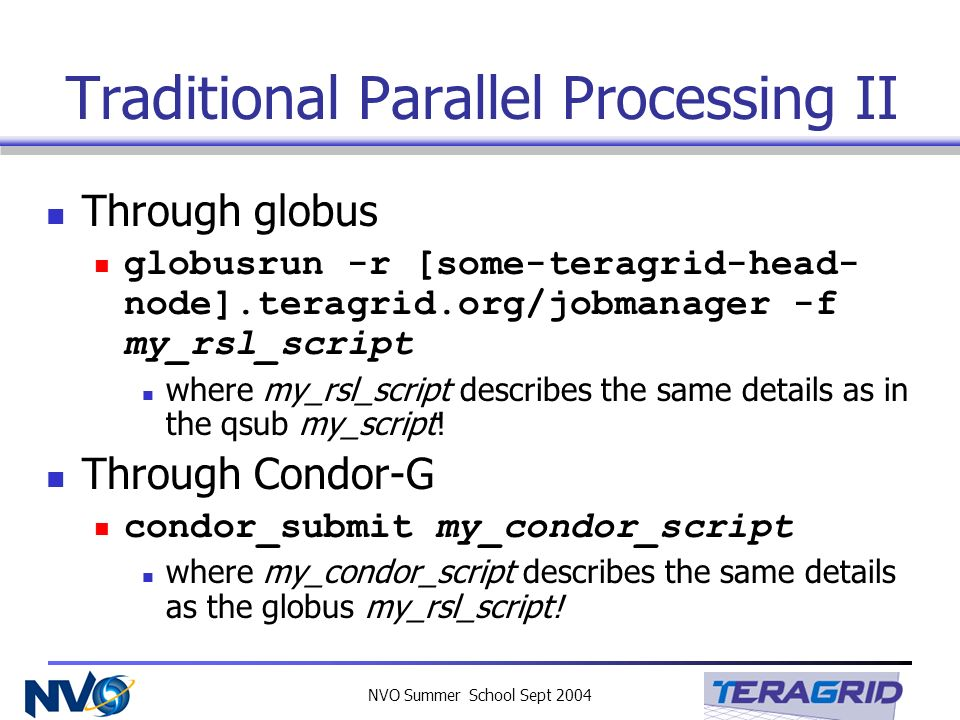 NVO Summer School Sept 2004 Traditional Parallel Processing II Through globus globusrun -r [some-teragrid-head- node].teragrid.org/jobmanager -f my_rs