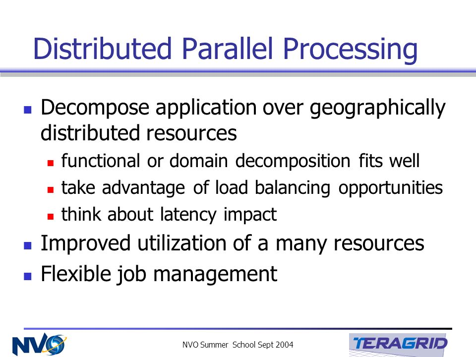 NVO Summer School Sept 2004 Distributed Parallel Processing Decompose application over geographically distributed resources functional or domain decom