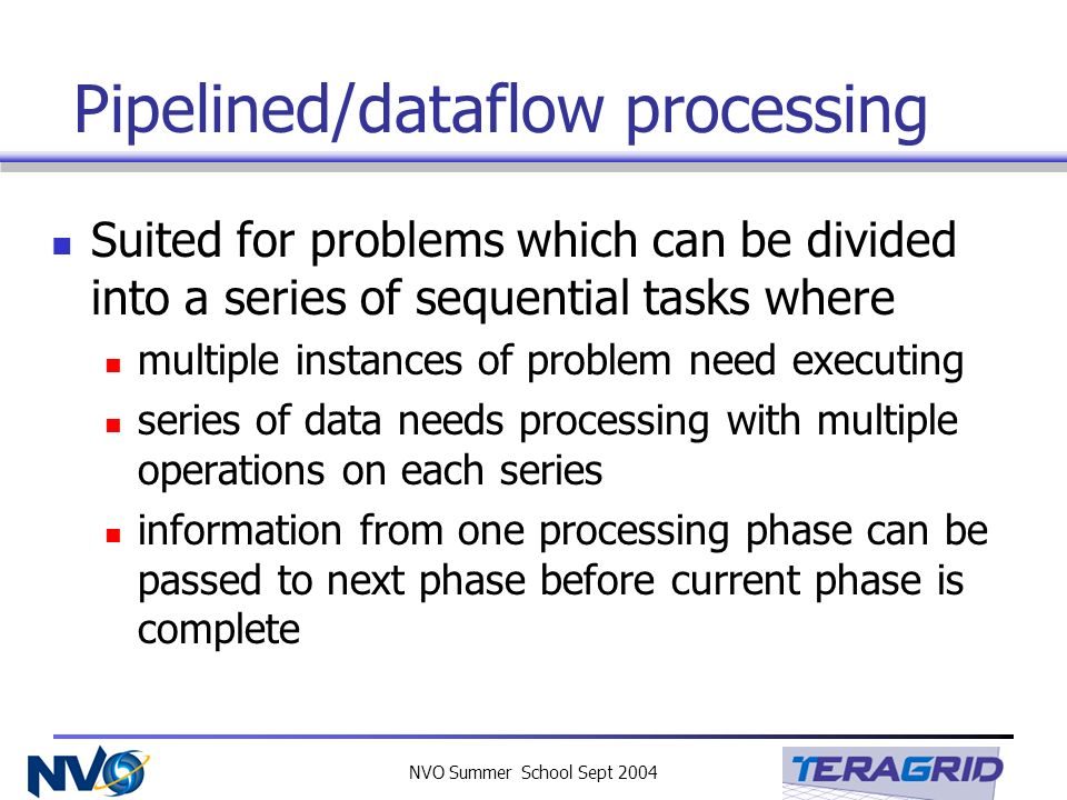 NVO Summer School Sept 2004 Pipelined/dataflow processing Suited for problems which can be divided into a series of sequential tasks where multiple in
