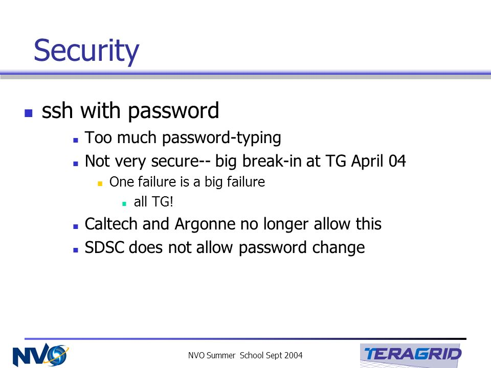 NVO Summer School Sept 2004 Security ssh with password Too much password-typing Not very secure-- big break-in at TG April 04 One failure is a big fai