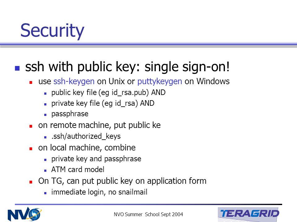 NVO Summer School Sept 2004 Security ssh with public key: single sign-on! use ssh-keygen on Unix or puttykeygen on Windows public key file (eg id_rsa.