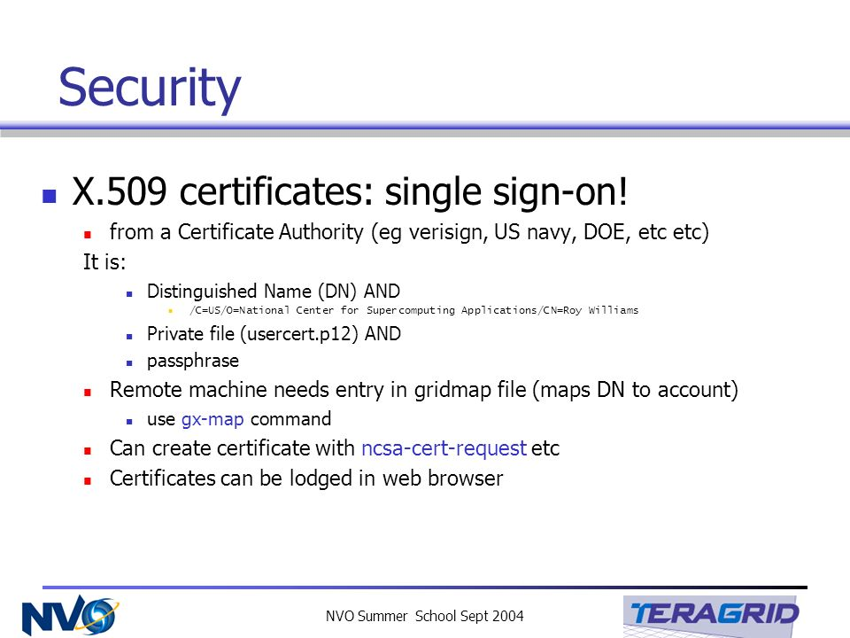 NVO Summer School Sept 2004 Security X.509 certificates: single sign-on! from a Certificate Authority (eg verisign, US navy, DOE, etc etc) It is: Dist