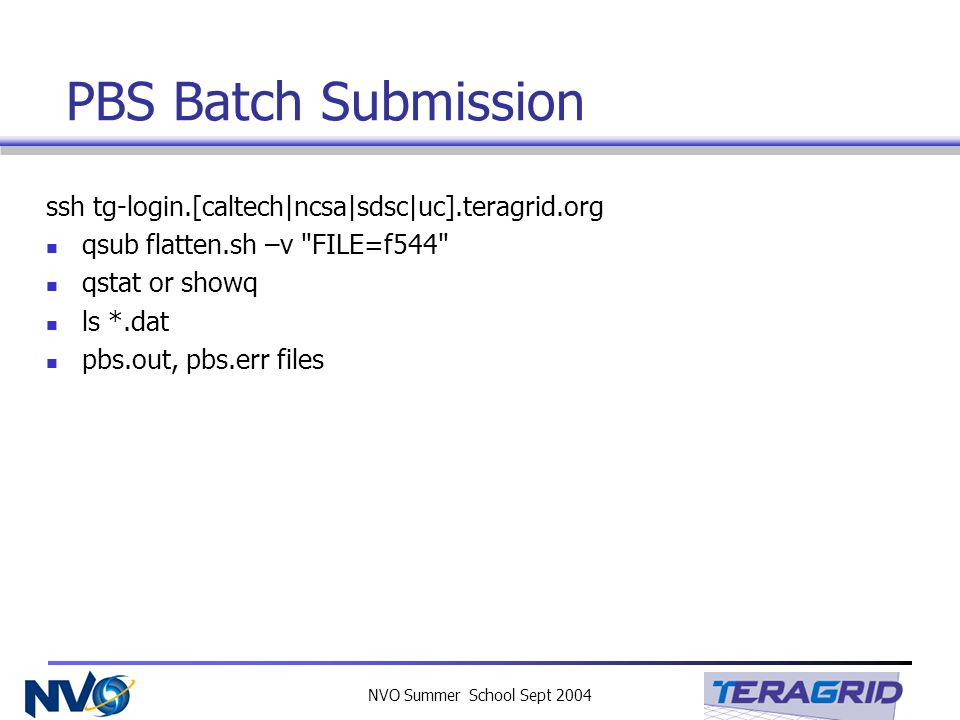 NVO Summer School Sept 2004 PBS Batch Submission ssh tg-login.[caltech|ncsa|sdsc|uc].teragrid.org qsub flatten.sh –v FILE=f544 qstat or showq ls *.dat pbs.out, pbs.err files