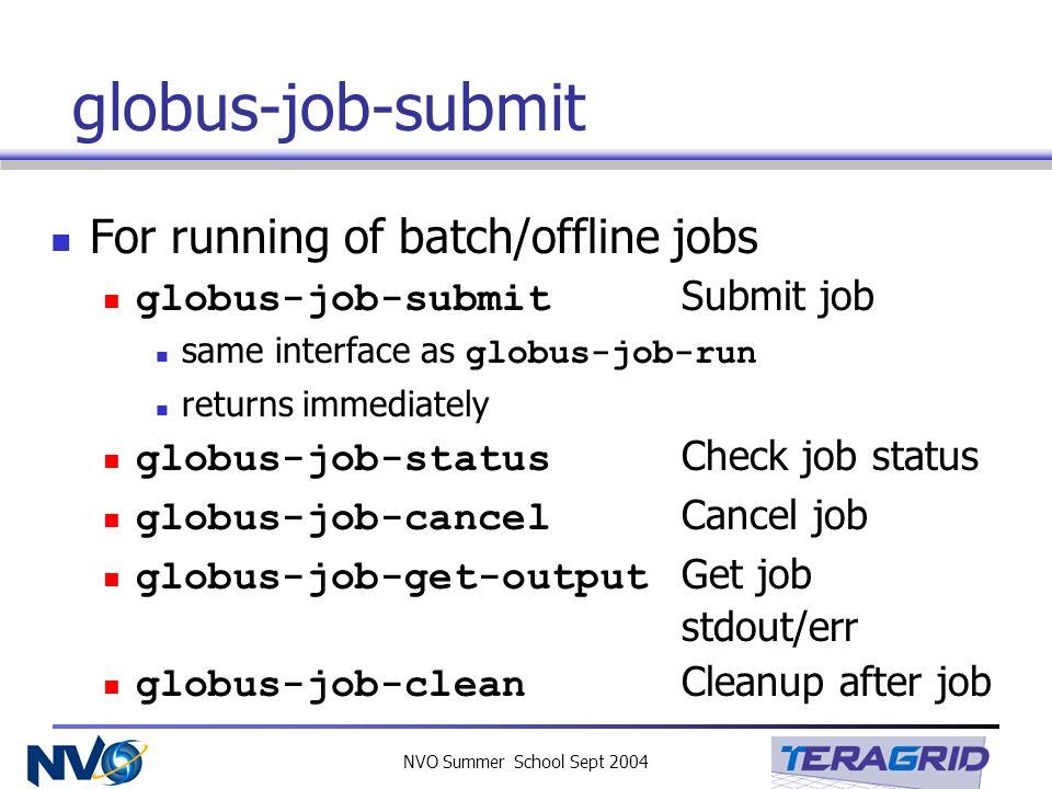 NVO Summer School Sept 2004 globus-job-submit For running of batch/offline jobs globus-job-submit Submit job same interface as globus-job-run returns
