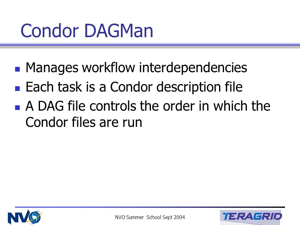 NVO Summer School Sept 2004 Condor DAGMan Manages workflow interdependencies Each task is a Condor description file A DAG file controls the order in w