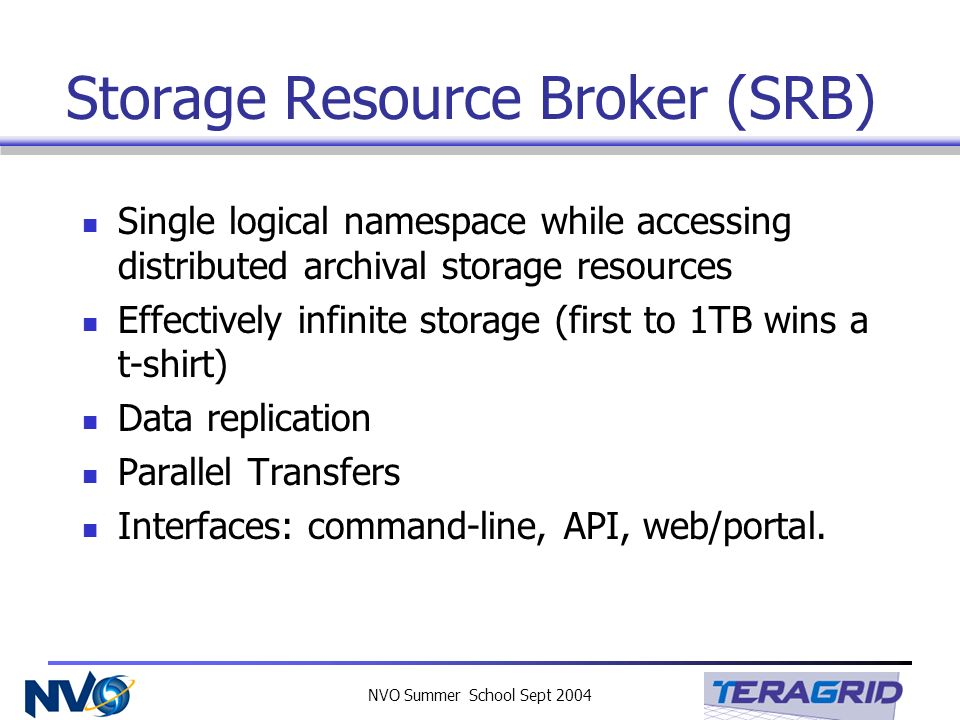 NVO Summer School Sept 2004 Storage Resource Broker (SRB) Single logical namespace while accessing distributed archival storage resources Effectively infinite storage (first to 1TB wins a t-shirt) Data replication Parallel Transfers Interfaces: command-line, API, web/portal.