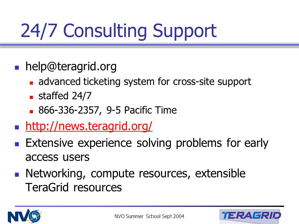 NVO Summer School Sept 2004 24/7 Consulting Support help@teragrid.org advanced ticketing system for cross-site support staffed 24/7 866-336-2357, 9-5