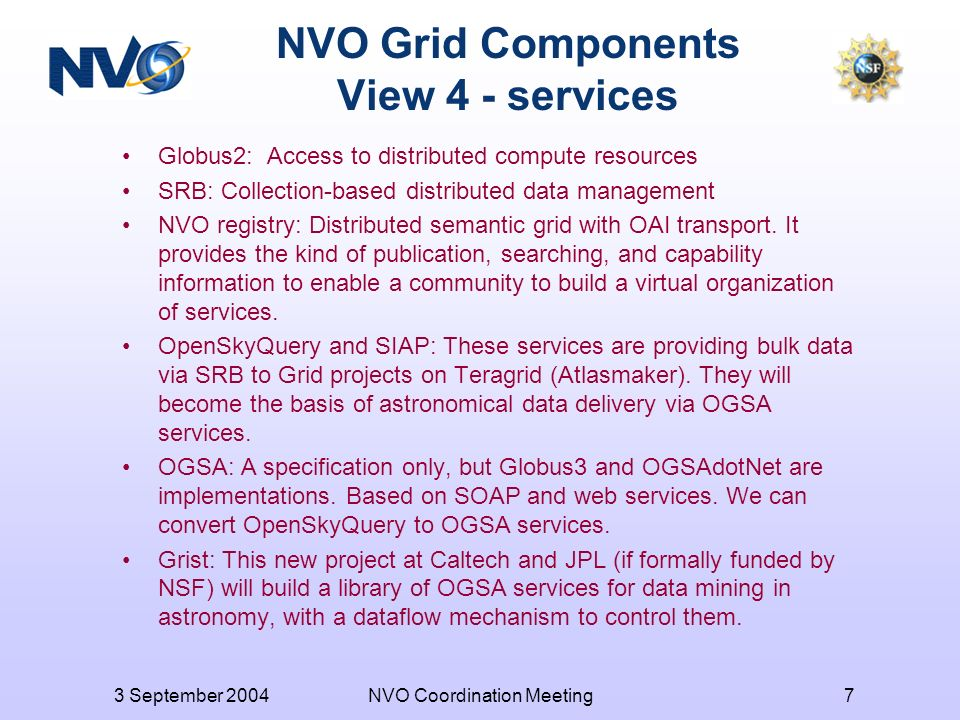 3 September 2004NVO Coordination Meeting7 NVO Grid Components View 4 - services Globus2: Access to distributed compute resources SRB: Collection-based distributed data management NVO registry: Distributed semantic grid with OAI transport.