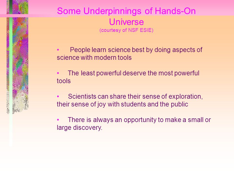 Some Underpinnings of Hands-On Universe (courtesy of NSF ESIE) People learn science best by doing aspects of science with modern tools The least powerful deserve the most powerful tools Scientists can share their sense of exploration, their sense of joy with students and the public There is always an opportunity to make a small or large discovery.