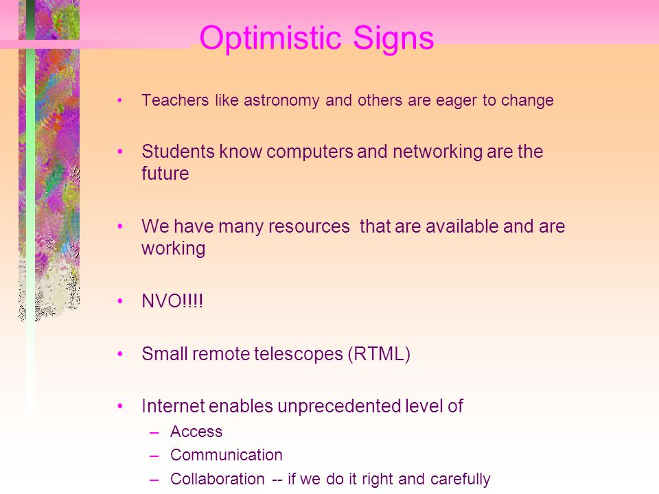 Optimistic Signs Teachers like astronomy and others are eager to change Students know computers and networking are the future We have many resources that are available and are working NVO!!!.