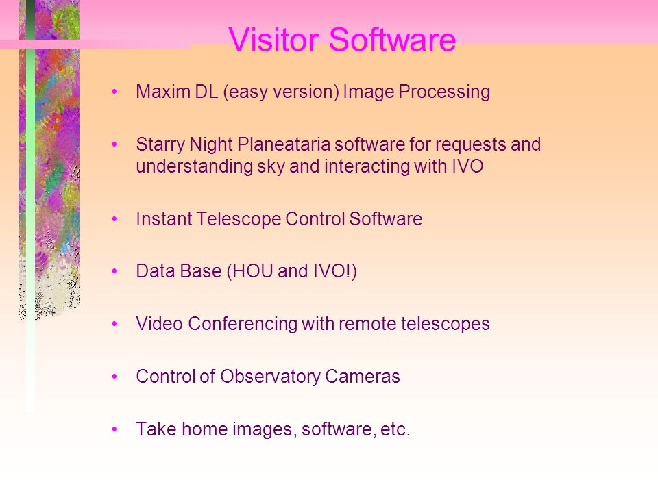 Visitor Software Maxim DL (easy version) Image Processing Starry Night Planeataria software for requests and understanding sky and interacting with IVO Instant Telescope Control Software Data Base (HOU and IVO!) Video Conferencing with remote telescopes Control of Observatory Cameras Take home images, software, etc.