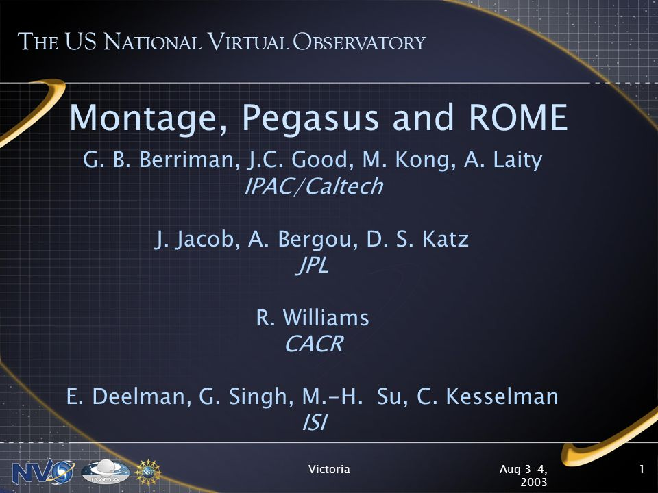 Aug 3-4, 2003 Victoria2 Montage Version 1.7 approved for public release –Download page will be at montage.ipac.caltech.edu –Complete users guide including caveats Tested and validated on 2MASS 2IDR images on single processor Linux platforms –Tested on 10 WCS projections with mosaics smaller than 2 x 2 degrees and coordinate transformations Equ J2000 to Galactic and Ecliptic –First release emphasizes accuracy in photometry and astrometry 20 modules; 7560 Lines of code; 2595 test cases executed 119 defects reported and 116 corrected