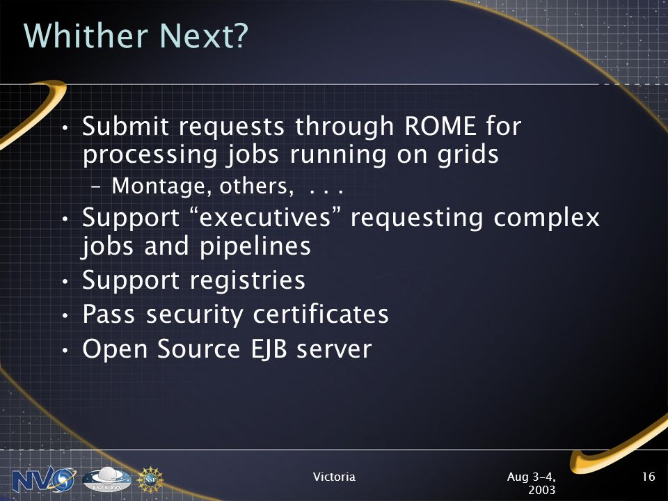 Aug 3-4, 2003 Victoria16 Whither Next? Submit requests through ROME for processing jobs running on grids –Montage, others,... Support executives reque
