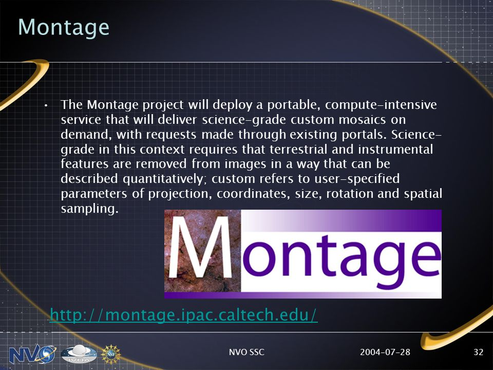 2004-07-28NVO SSC32 Montage The Montage project will deploy a portable, compute-intensive service that will deliver science-grade custom mosaics on de