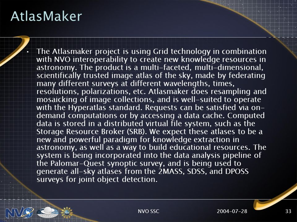 2004-07-28NVO SSC33 AtlasMaker The Atlasmaker project is using Grid technology in combination with NVO interoperability to create new knowledge resour