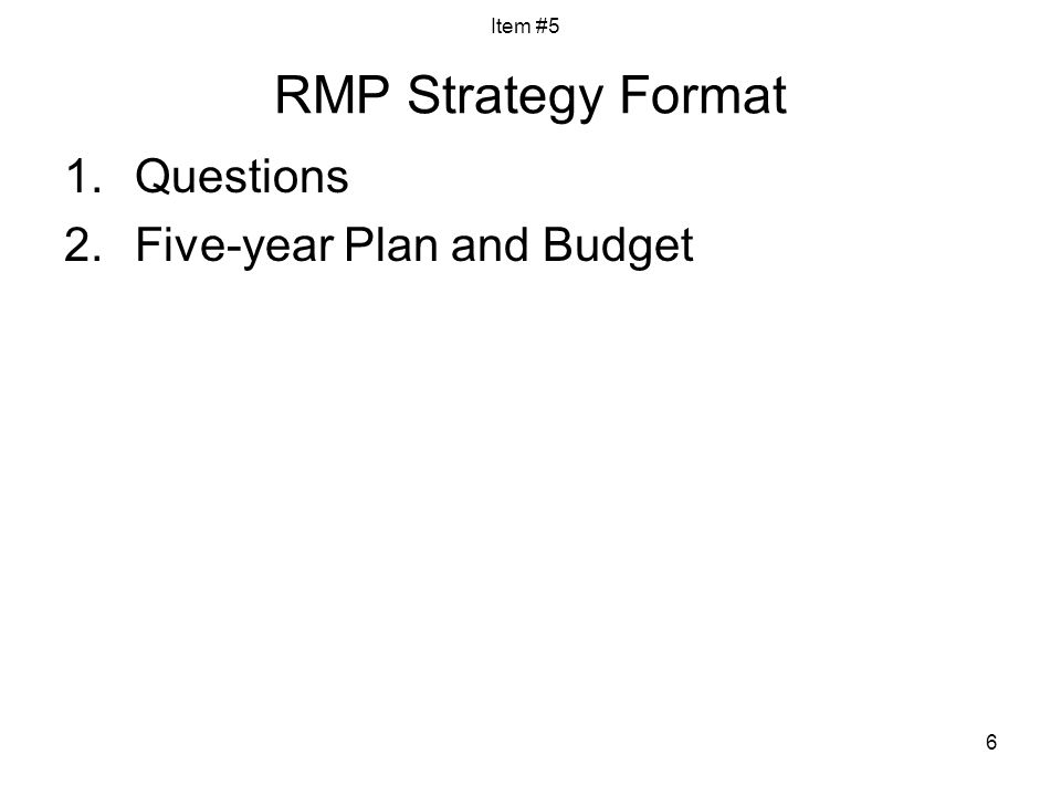 6 RMP Strategy Format 1.Questions 2.Five-year Plan and Budget Item #5