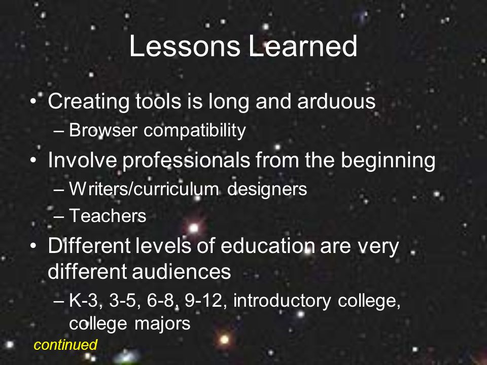 Lessons Learned Creating tools is long and arduous –Browser compatibility Involve professionals from the beginning –Writers/curriculum designers –Teachers Different levels of education are very different audiences –K-3, 3-5, 6-8, 9-12, introductory college, college majors continued