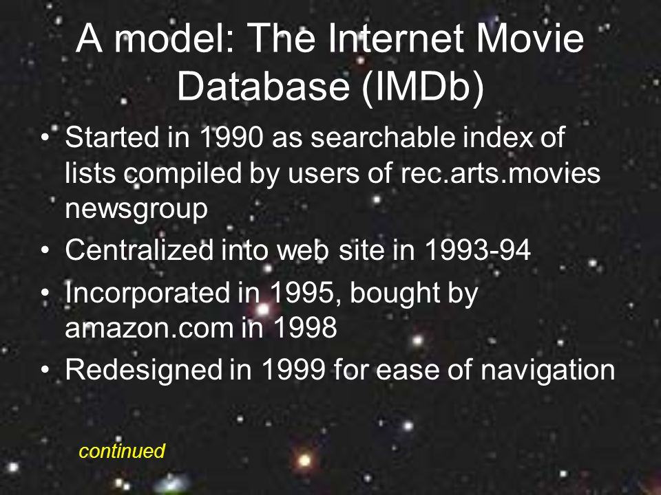 A model: The Internet Movie Database (IMDb) Started in 1990 as searchable index of lists compiled by users of rec.arts.movies newsgroup Centralized into web site in 1993-94 Incorporated in 1995, bought by amazon.com in 1998 Redesigned in 1999 for ease of navigation continued