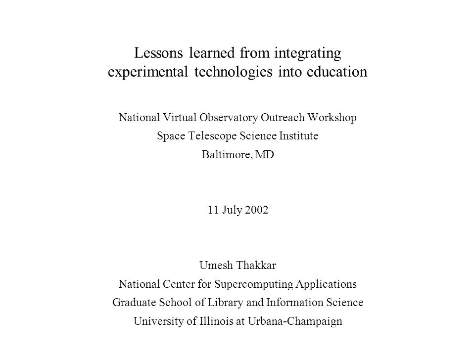 Lessons learned from integrating experimental technologies into education National Virtual Observatory Outreach Workshop Space Telescope Science Institute Baltimore, MD 11 July 2002 Umesh Thakkar National Center for Supercomputing Applications Graduate School of Library and Information Science University of Illinois at Urbana-Champaign