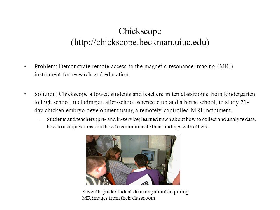 Chickscope (http://chickscope.beckman.uiuc.edu) Problem: Demonstrate remote access to the magnetic resonance imaging (MRI) instrument for research and education.