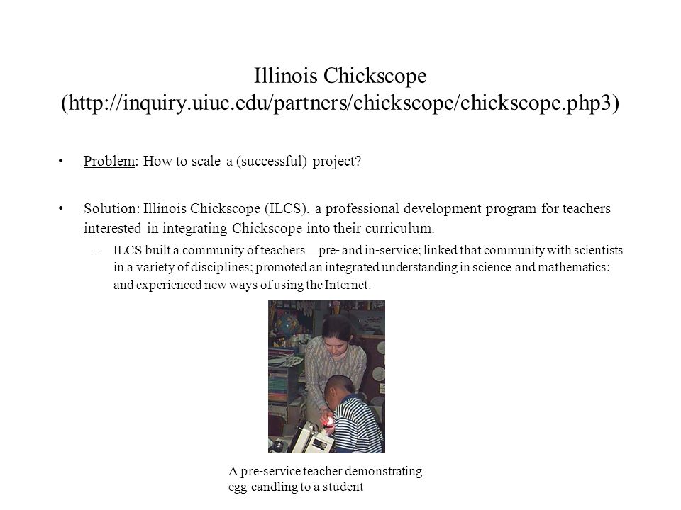 Illinois Chickscope (http://inquiry.uiuc.edu/partners/chickscope/chickscope.php3) Problem: How to scale a (successful) project.