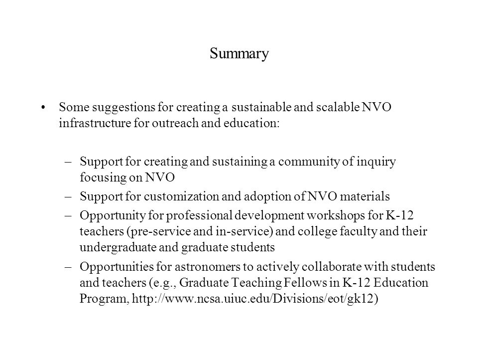 Some suggestions for creating a sustainable and scalable NVO infrastructure for outreach and education: –Support for creating and sustaining a community of inquiry focusing on NVO –Support for customization and adoption of NVO materials –Opportunity for professional development workshops for K-12 teachers (pre-service and in-service) and college faculty and their undergraduate and graduate students –Opportunities for astronomers to actively collaborate with students and teachers (e.g., Graduate Teaching Fellows in K-12 Education Program, http://www.ncsa.uiuc.edu/Divisions/eot/gk12) Summary