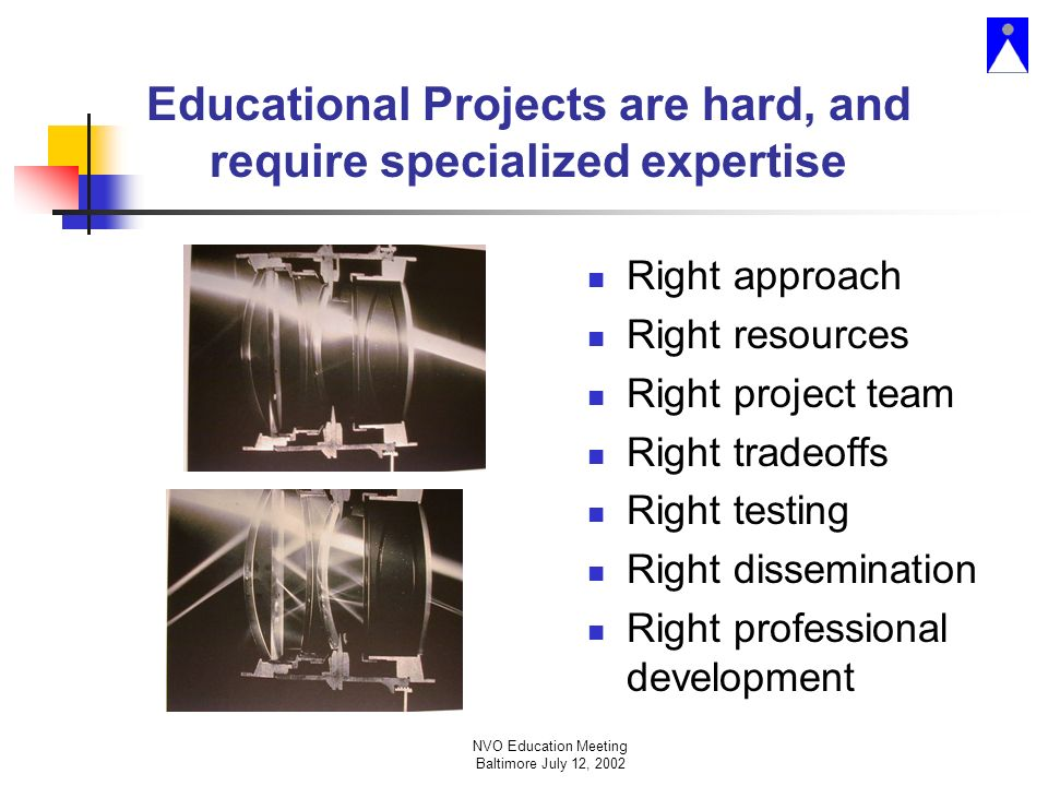 NVO Education Meeting Baltimore July 12, 2002 Educational Projects are hard, and require specialized expertise Right approach Right resources Right project team Right tradeoffs Right testing Right dissemination Right professional development