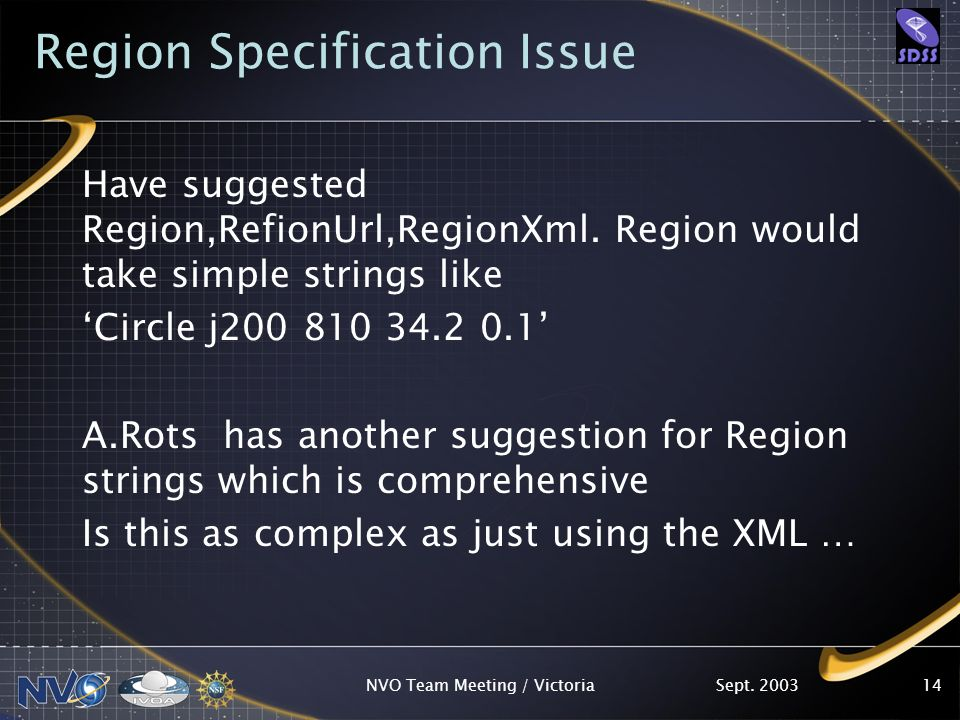 Sept. 2003NVO Team Meeting / Victoria14 Region Specification Issue Have suggested Region,RefionUrl,RegionXml. Region would take simple strings like Ci