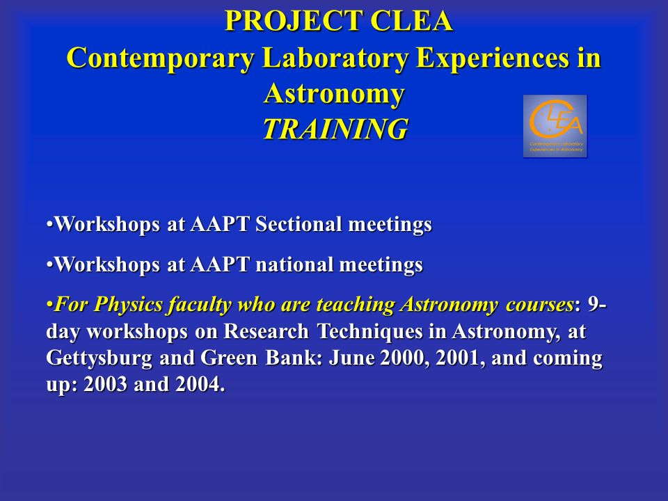 PROJECT CLEA Contemporary Laboratory Experiences in Astronomy TRAINING PROJECT CLEA Contemporary Laboratory Experiences in Astronomy TRAINING Workshops at AAPT Sectional meetingsWorkshops at AAPT Sectional meetings Workshops at AAPT national meetingsWorkshops at AAPT national meetings For Physics faculty who are teaching Astronomy courses: 9- day workshops on Research Techniques in Astronomy, at Gettysburg and Green Bank: June 2000, 2001, and coming up: 2003 and 2004.For Physics faculty who are teaching Astronomy courses: 9- day workshops on Research Techniques in Astronomy, at Gettysburg and Green Bank: June 2000, 2001, and coming up: 2003 and 2004.