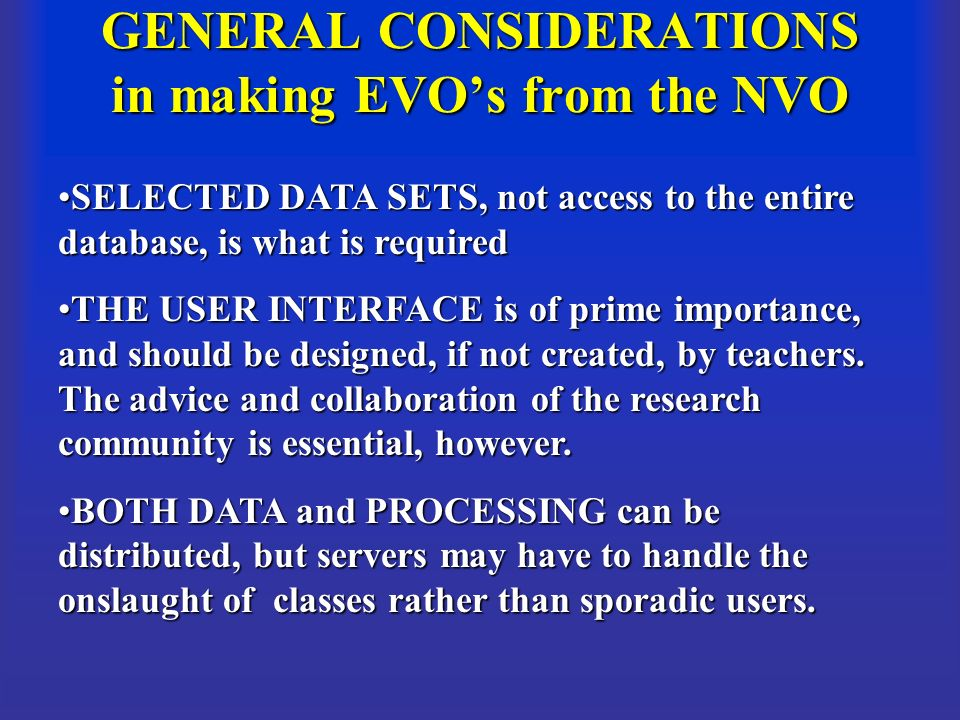 GENERAL CONSIDERATIONS in making EVOs from the NVO SELECTED DATA SETS, not access to the entire database, is what is requiredSELECTED DATA SETS, not access to the entire database, is what is required THE USER INTERFACE is of prime importance, and should be designed, if not created, by teachers.