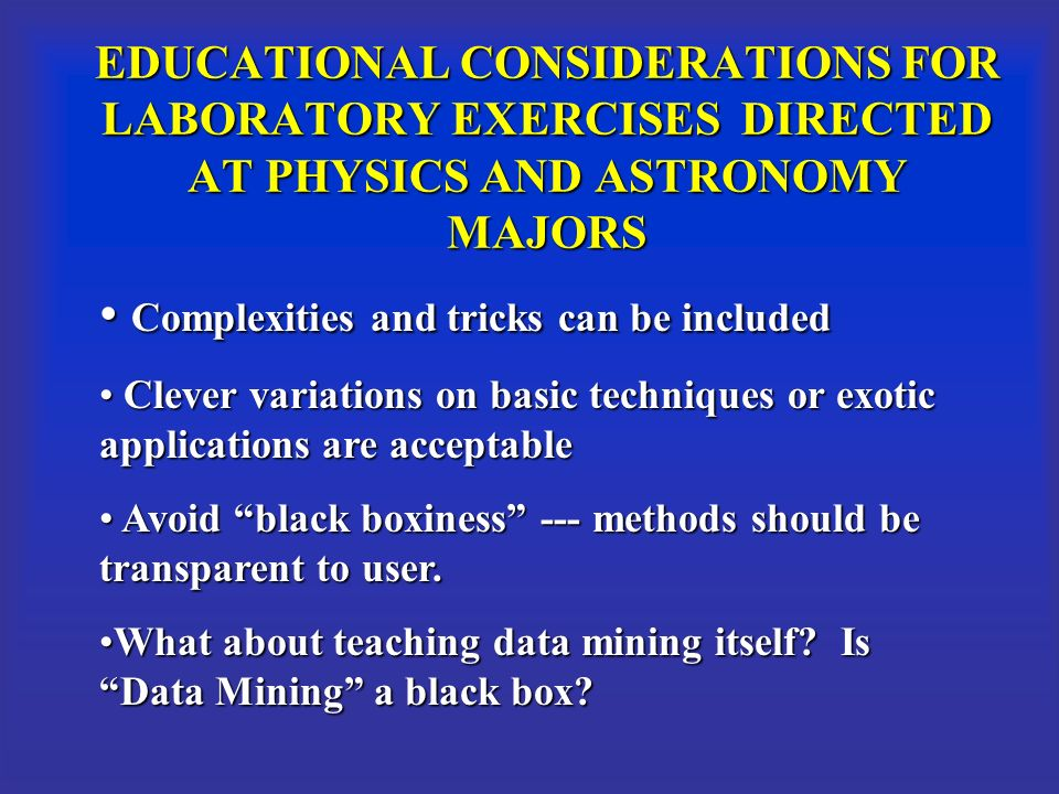 EDUCATIONAL CONSIDERATIONS FOR LABORATORY EXERCISES DIRECTED AT PHYSICS AND ASTRONOMY MAJORS Complexities and tricks can be included Complexities and tricks can be included Clever variations on basic techniques or exotic applications are acceptable Clever variations on basic techniques or exotic applications are acceptable Avoid black boxiness --- methods should be transparent to user.