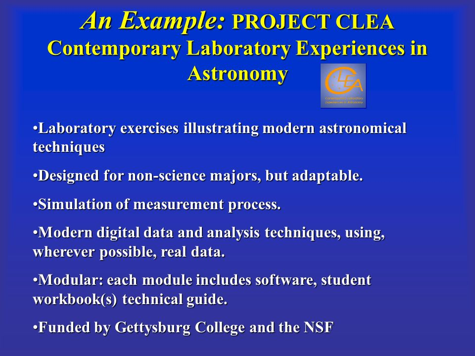 An Example: PROJECT CLEA Contemporary Laboratory Experiences in Astronomy Laboratory exercises illustrating modern astronomical techniquesLaboratory exercises illustrating modern astronomical techniques Designed for non-science majors, but adaptable.Designed for non-science majors, but adaptable.